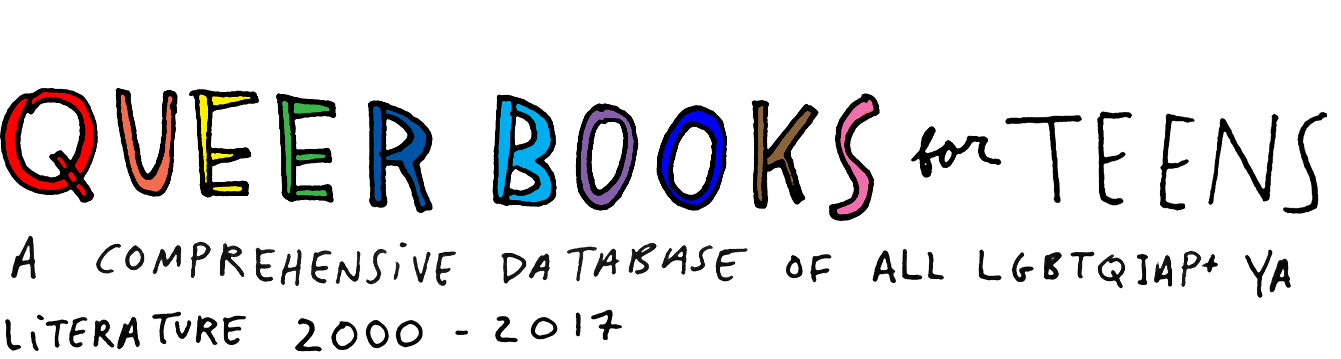 queer books for teens, handwritten with 'queer books' filled in with rainbow colors. subtitle reads, 'a comprehensive database of all LGBTQIAP+ YA literature 2000-2017'